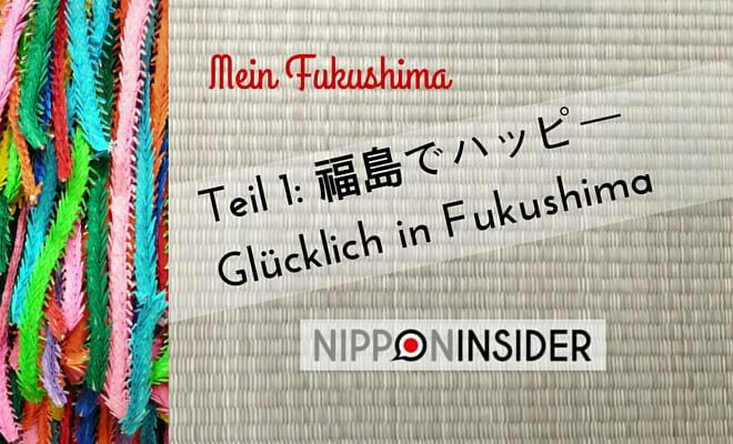 Fukushima Reihe, Mein Fukushima Teil 1: 福島でハッピー Fukushima de Happi. Glücklich in Fukushima. Nipponinsider Japanblog