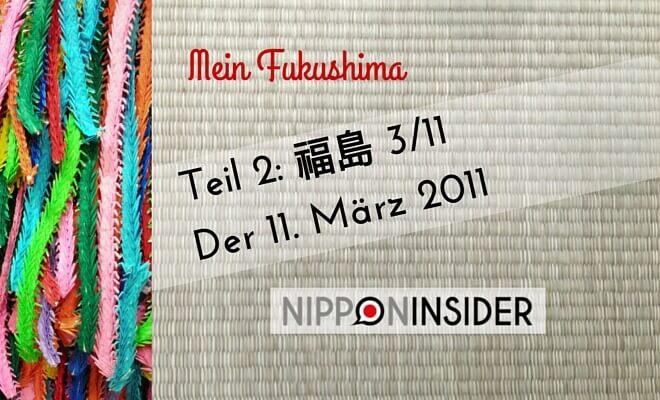 mein Fukushima, serie in 3 Teilen, Teil 2: 福島 3/11 oder der 11. März 2011 | Nipponinsider